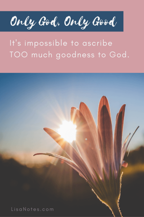 It's impossible to ascribe TOO much goodness to God